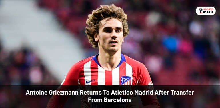 Antoine Griezmann Returns To Atletico Madrid After Transfer From Barcelona
